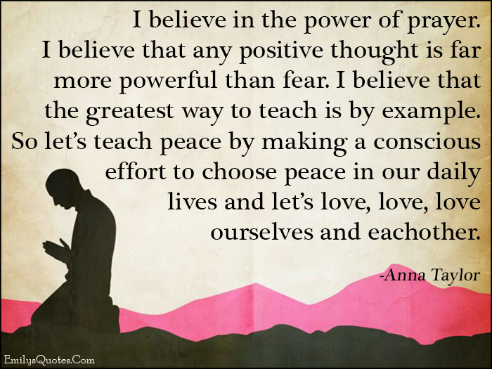Positive Prayer Quotes  I believe in the power of prayer I believe that any